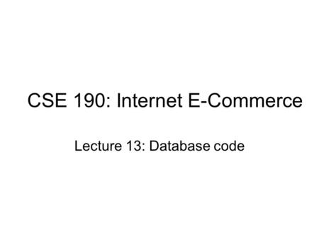 CSE 190: Internet E-Commerce Lecture 13: Database code.