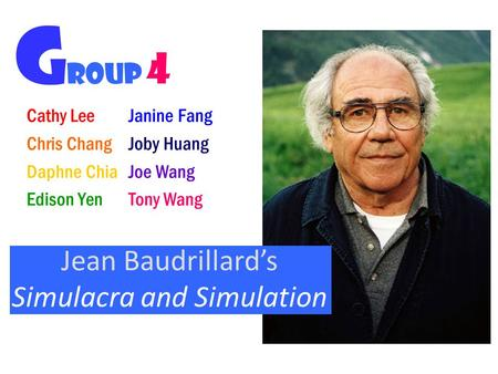 Cathy Lee Chris Chang Daphne Chia Edison Yen Jean Baudrillard's Simulacra and Simulation G roup 4 Janine Fang Joby Huang Joe Wang Tony Wang.
