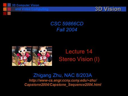 3D Computer Vision and Video Computing 3D Vision Lecture 14 Stereo Vision (I) CSC 59866CD Fall 2004 Zhigang Zhu, NAC 8/203A