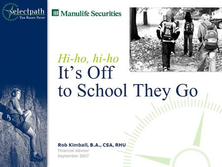 Rob Kimball, B.A., CSA, RHU Financial Advisor September 2007 Hi-ho, hi-ho It's Off to School They Go.