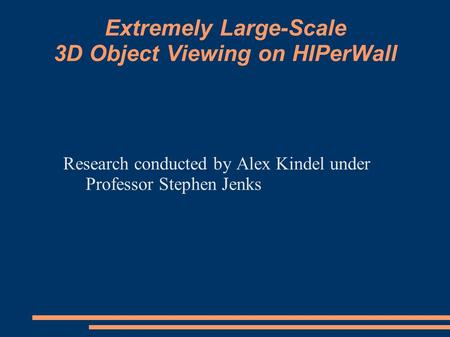 Extremely Large-Scale 3D Object Viewing on HIPerWall Research conducted by Alex Kindel under Professor Stephen Jenks.