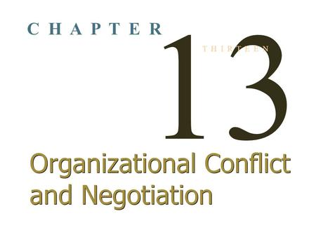 13 T H I R T E E N Organizational Conflict and Negotiation C H A P T E R.