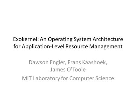Exokernel: An Operating System Architecture for Application-Level Resource Management Dawson Engler, Frans Kaashoek, James O'Toole MIT Laboratory for Computer.