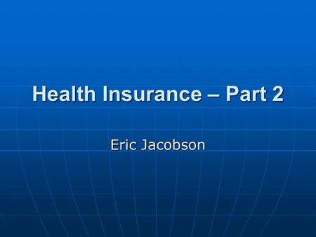 Health Insurance – Part 2 Eric Jacobson. Key Definitions Adverse selection – Enrollees may seek to join a health plan at a premium that reflects a lower.