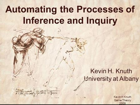 Kevin H Knuth Game Theory 2009 Automating the Processes of Inference and Inquiry Kevin H. Knuth University at Albany.