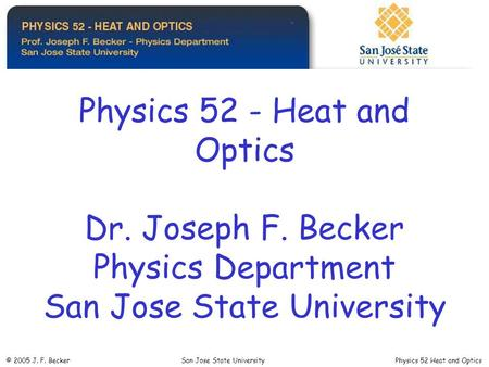 Physics 52 - Heat and Optics Dr. Joseph F. Becker Physics Department San Jose State University © 2005 J. F. Becker San Jose State University Physics 52.