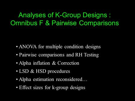 Analyses of K-Group Designs : Omnibus F & Pairwise Comparisons ANOVA for multiple condition designs Pairwise comparisons and RH Testing Alpha inflation.