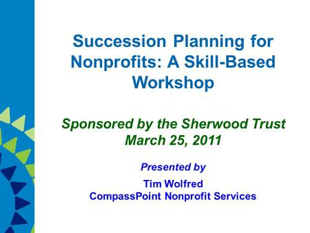 Succession Planning for Nonprofits: A Skill-Based Workshop Sponsored by the Sherwood Trust March 25, 2011 Presented by Tim Wolfred CompassPoint Nonprofit.