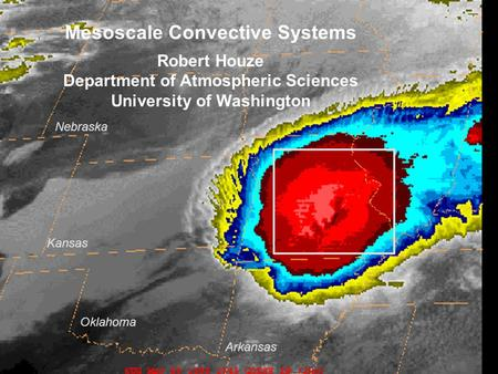 Mesoscale Convective Systems Robert Houze Department of Atmospheric Sciences University of Washington Nebraska Kansas Oklahoma Arkansas.