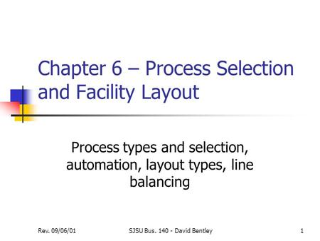 Rev. 09/06/01SJSU Bus. 140 - David Bentley1 Chapter 6 – Process Selection and Facility Layout Process types and selection, automation, layout types, line.