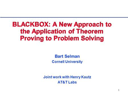 1 BLACKBOX: A New Approach to the Application of Theorem Proving to Problem Solving Bart Selman Cornell University Joint work with Henry Kautz AT&T Labs.