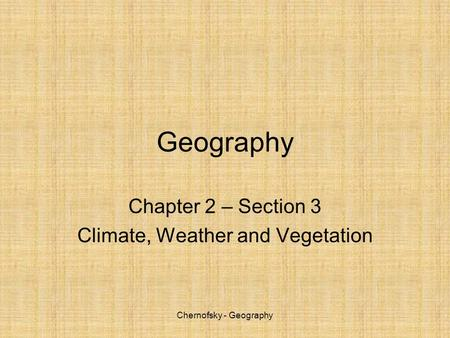 Chernofsky - Geography Geography Chapter 2 – Section 3 Climate, Weather and Vegetation.