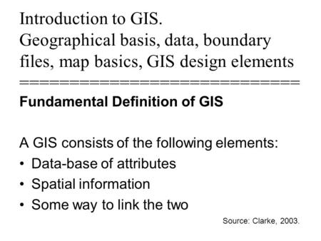 Introduction to GIS. Geographical basis, data, boundary files, map basics, GIS design elements ============================ Fundamental Definition of GIS.