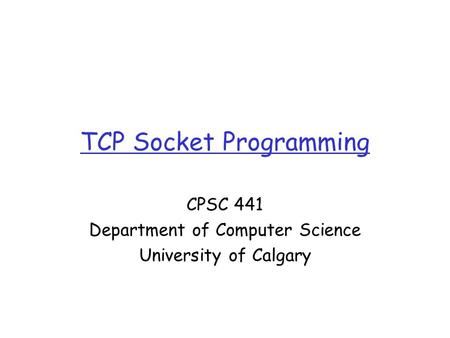 TCP Socket Programming CPSC 441 Department of Computer Science University of Calgary.