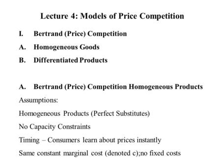 Lecture 4: Models of Price Competition I.Bertrand (Price) Competition A.Homogeneous Goods B.Differentiated Products A.Bertrand (Price) Competition Homogeneous.