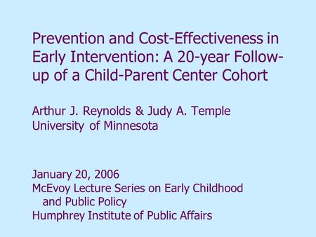 Prevention and Cost-Effectiveness in Early Intervention: A 20-year Follow- up of a Child-Parent Center Cohort Arthur J. Reynolds & Judy A. Temple University.