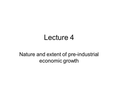 Lecture 4 Nature and extent of pre-industrial economic growth.