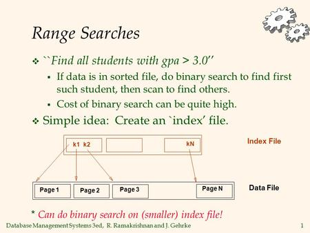 Database Management Systems 3ed, R. Ramakrishnan and J. Gehrke1 Range Searches  `` Find all students with gpa > 3.0 ''  If data is in sorted file, do.