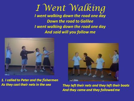 I Went Walking I went walking down the road one day Down the road to Galilee I went walking down the road one day And said will you follow me 1. I called.