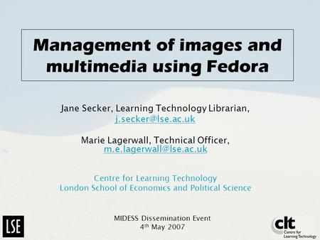 Management of images and multimedia using Fedora Jane Secker, Learning Technology Librarian, Marie Lagerwall, Technical Officer,