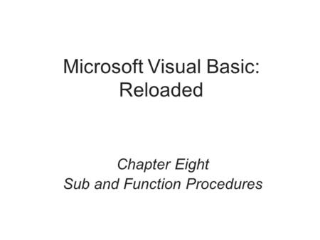 Microsoft Visual Basic: Reloaded Chapter Eight Sub and Function Procedures.