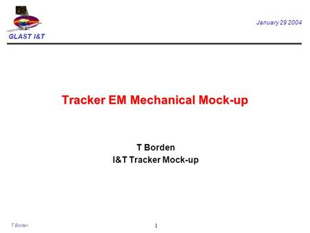 GLAST I&T January 29 2004 T Borden 1 Tracker EM Mechanical Mock-up T Borden I&T Tracker Mock-up.