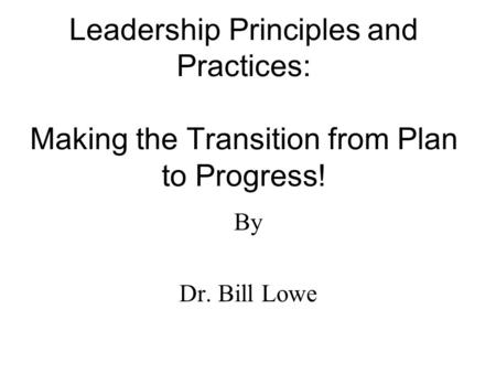 Leadership Principles and Practices: Making the Transition from Plan to Progress! By Dr. Bill Lowe.