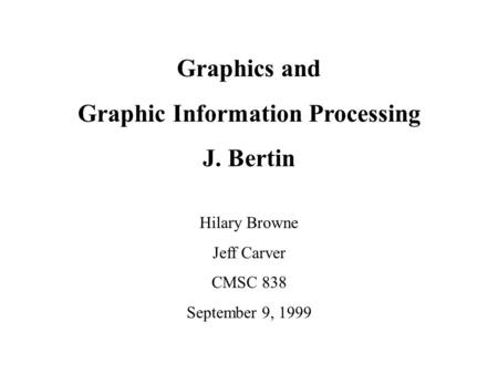 Graphics and Graphic Information Processing J. Bertin Hilary Browne Jeff Carver CMSC 838 September 9, 1999.