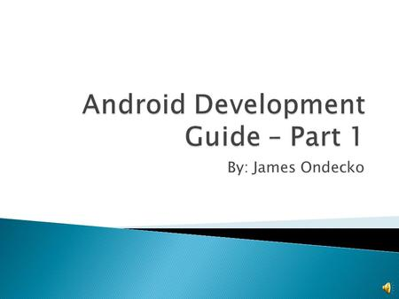 By: James Ondecko  What is Android?  Helpful backgrounds for Android development  Tools & Installs  Android Virtual Devices  Helpful references.