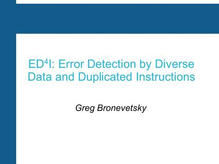 ED 4 I: Error Detection by Diverse Data and Duplicated Instructions Greg Bronevetsky.