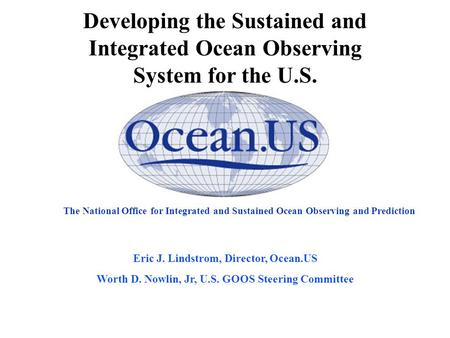 The National Office for Integrated and Sustained Ocean Observing and Prediction Eric J. Lindstrom, Director, Ocean.US Worth D. Nowlin, Jr, U.S. GOOS Steering.