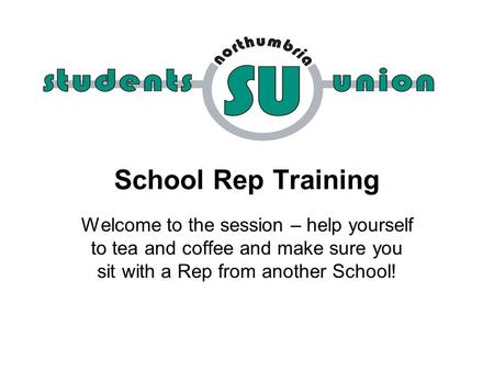 School Rep Training Welcome to the session – help yourself to tea and coffee and make sure you sit with a Rep from another School!