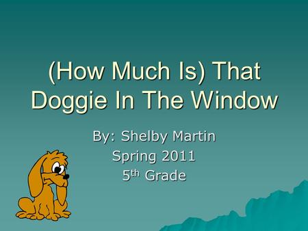 (How Much Is) That Doggie In The Window By: Shelby Martin Spring 2011 5 th Grade.