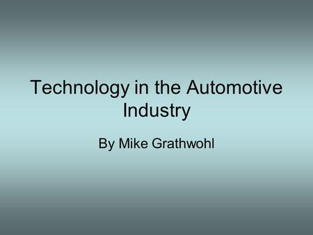 Technology in the Automotive Industry By Mike Grathwohl.