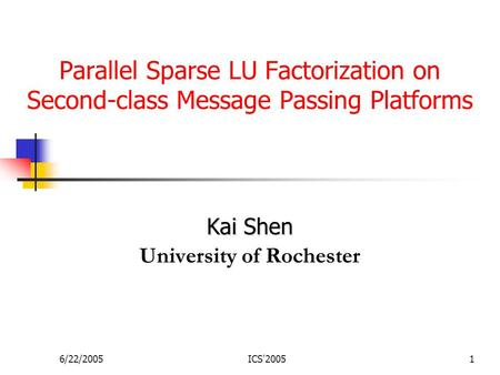 6/22/2005ICS'20051 Parallel Sparse LU Factorization on Second-class Message Passing Platforms Kai Shen University of Rochester.