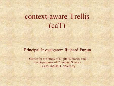 Context-aware Trellis (caT) Principal Investigator: Richard Furuta Center for the Study of Digital Libraries and the Department of Computer Science Texas.