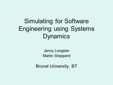 Simulating for Software Engineering using Systems Dynamics Jenny Longster Martin Shepperd Brunel University, BT.