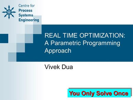 REAL TIME OPTIMIZATION: A Parametric Programming Approach Vivek Dua You Only Solve Once.