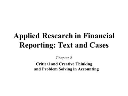 Applied Research in Financial Reporting: Text and Cases Chapter 8 Critical and Creative Thinking and Problem Solving in Accounting.