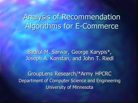 Analysis of Recommendation Algorithms for E-Commerce Badrul M. Sarwar, George Karypis*, Joseph A. Konstan, and John T. Riedl GroupLens Research/*Army HPCRC.
