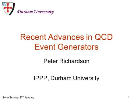 Bonn Seminar 27 th January1 Recent Advances in QCD Event Generators Peter Richardson IPPP, Durham University Durham University.