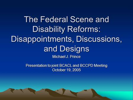 The Federal Scene and Disability Reforms: Disappointments, Discussions, and Designs Michael J. Prince Presentation to joint BCACL and BCCPD Meeting October.