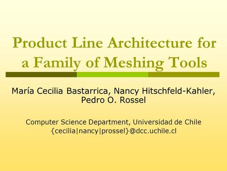 Product Line Architecture for a Family of Meshing Tools María Cecilia Bastarrica, Nancy Hitschfeld-Kahler, Pedro O. Rossel Computer Science Department,