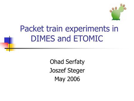 Packet train experiments in DIMES and ETOMIC Ohad Serfaty Joszef Steger May 2006.