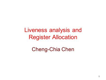 1 Liveness analysis and Register Allocation Cheng-Chia Chen.