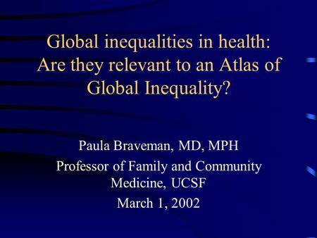 Global inequalities in health: Are they relevant to an Atlas of Global Inequality? Paula Braveman, MD, MPH Professor of Family and Community Medicine,