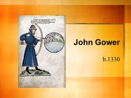 John Gower b.1330. John Gower Relatively little known about his personal life Landowner in Kent, later resided in Southwark Wrote in three languages (Anglo-Norman,