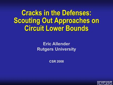 Eric Allender Rutgers University Cracks in the Defenses: Scouting Out Approaches on Circuit Lower Bounds CSR 2008.