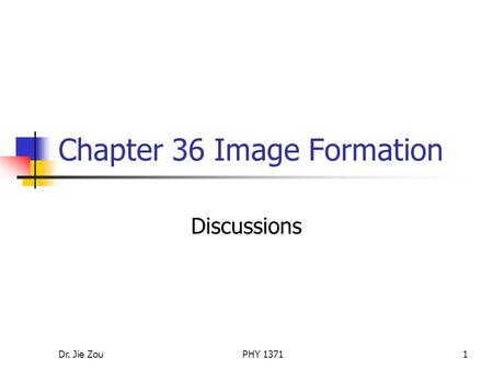 Dr. Jie ZouPHY 13711 Chapter 36 Image Formation Discussions.