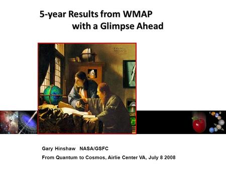 Gary Hinshaw NASA/GSFC From Quantum to Cosmos, Airlie Center VA, July 8 2008 5-year Results from WMAP with a Glimpse Ahead.